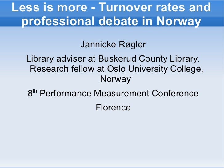 Less is more - Turnover rates and professional debate in Norway <ul>Jannicke Røgler Library adviser at Buskerud County Lib...