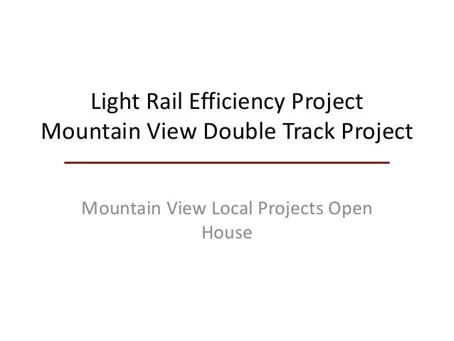 Light Rail Efficiency Project Mountain View Double Track Project Mountain View Local Projects Open House
