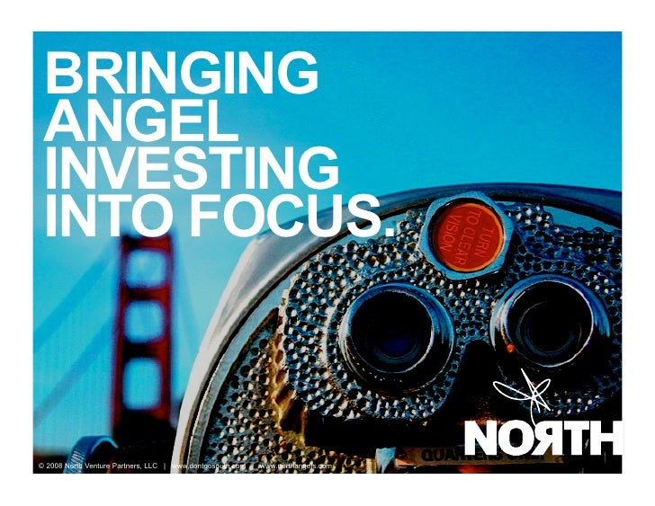 BRINGING  ANGEL  INVESTING  INTO FOCUS.   © 2008 North Venture Partners, LLC | www.dontgosouth.com | www.northangels.com