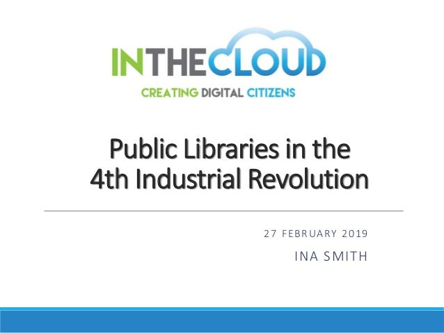 Public Libraries in the 4th Industrial Revolution 27 FEBRUARY 2019 INA SMITH