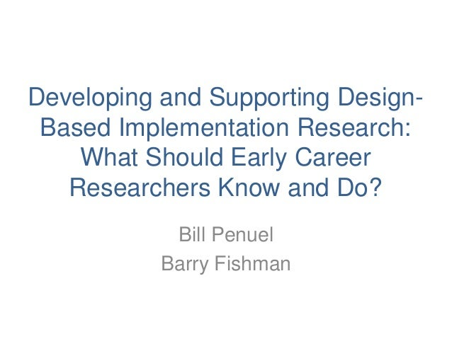 Developing and Supporting Design-Based Implementation Research:What Should Early CareerResearchers Know and Do?Bill Penuel...