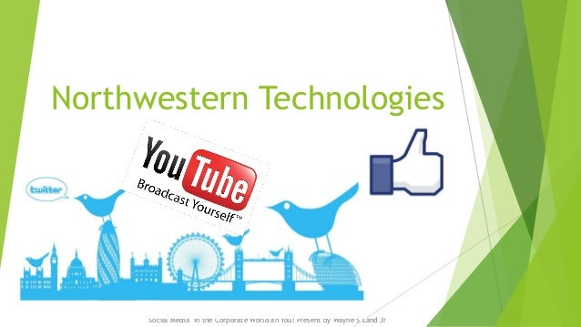 Northwestern Technologies  Social Media in the Corporate World an You! Present by Wayne S Land Jr