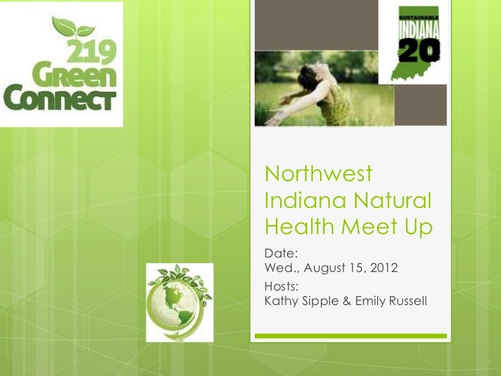 NorthwestIndiana NaturalHealth Meet UpDate:Wed., August 15, 2012Hosts:Kathy Sipple & Emily Russell