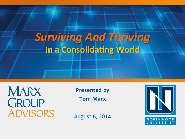 SurvivingAndThriving InaConsolida+ngWorld Presentedby TomMarx  August6,2014