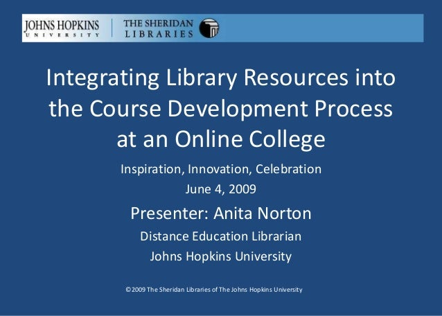 Integrating Library Resources into the Course Development Process at an Online College ©2009 The Sheridan Libraries of The...