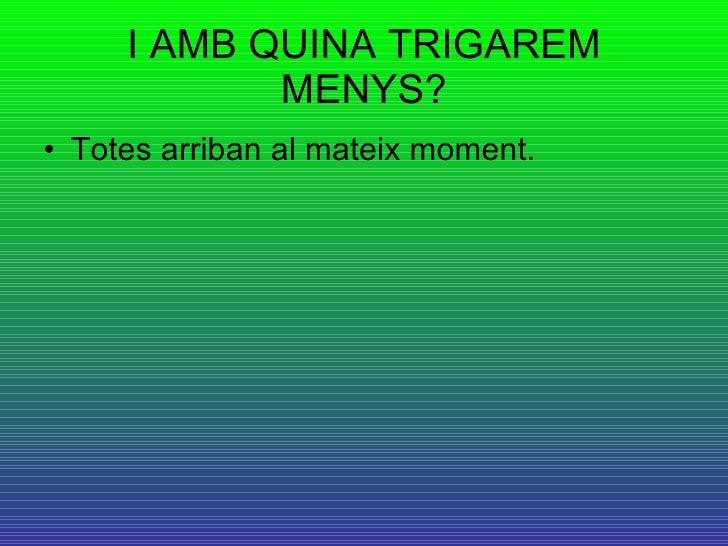 I AMB QUINA TRIGAREM MENYS? <ul><li>Totes arriban al mateix moment. </li></ul>