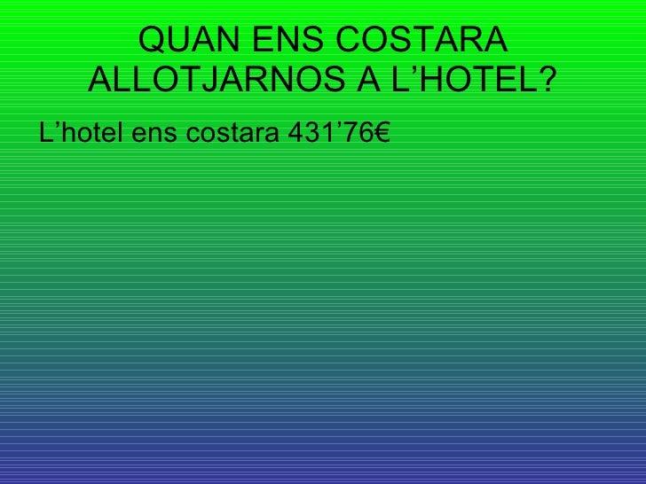 QUAN ENS COSTARA ALLOTJARNOS A L'HOTEL? <ul><li>L'hotel ens costara 431'76€ </li></ul>