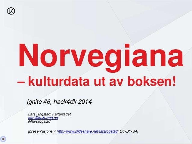 Norvegiana  – kulturdata ut av boksen!  Ignite #6, hack4dk 2014  Lars Rogstad, Kulturrådet  laro@kulturrad.no  @larsrogsta...