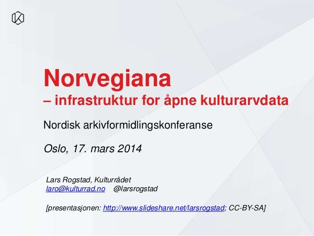 Norvegiana – infrastruktur for åpne kulturarvdata Nordisk arkivformidlingskonferanse Oslo, 17. mars 2014 Lars Rogstad, Kul...