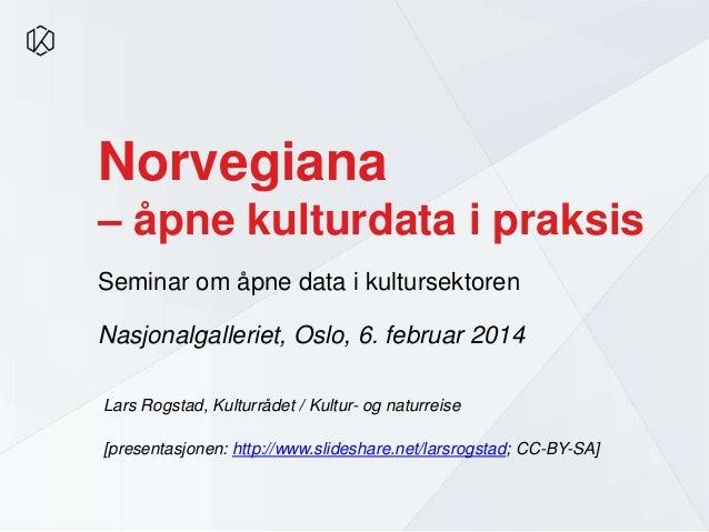 Norvegiana – åpne kulturdata i praksis Seminar om åpne data i kultursektoren Nasjonalgalleriet, Oslo, 6. februar 2014 Lars...