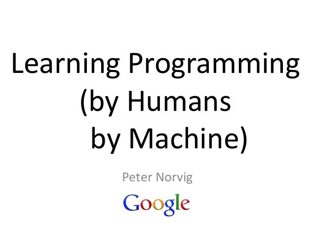Learning Programming (by Humans by Machine) Peter Norvig