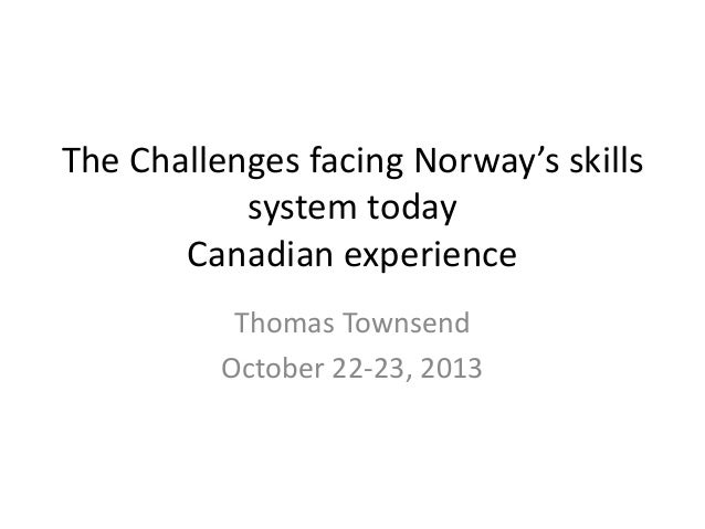 The Challenges facing Norway's skills system today Canadian experience Thomas Townsend October 22-23, 2013