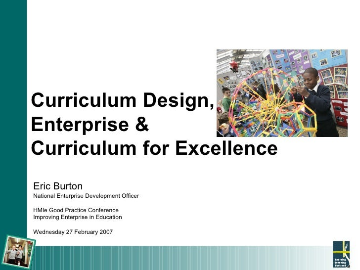 Curriculum Design,  Enterprise &  Curriculum for Excellence Eric Burton National Enterprise Development Officer HMIe Good ...