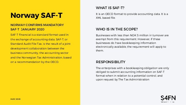 Norway SAF-T WHAT IS SAF-T? It is an OECD format to provide accounting data. It is a XML based file. Businesses with less ...