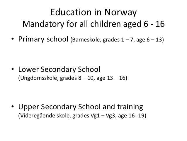 Education in Norway   Mandatory for all children aged 6 - 16• Primary school (Barneskole, grades 1 – 7, age 6 – 13)• Lower...