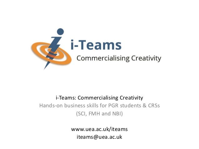 i-Teams: Commercialising Creativity Hands-on business skills for PGR students & CRSs (SCI, FMH and NBI) www.uea.ac.uk/itea...