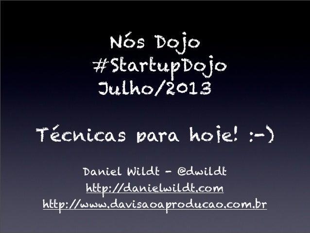 Nós Dojo #StartupDojo Julho/2013 Técnicas para hoje! :-) Daniel Wildt - @dwildt http://danielwildt.com http://www.davisaoa...