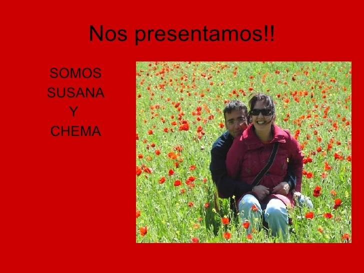 Nos presentamos!! <ul><li>SOMOS </li></ul><ul><li>SUSANA </li></ul><ul><li>Y  </li></ul><ul><li>CHEMA </li></ul>