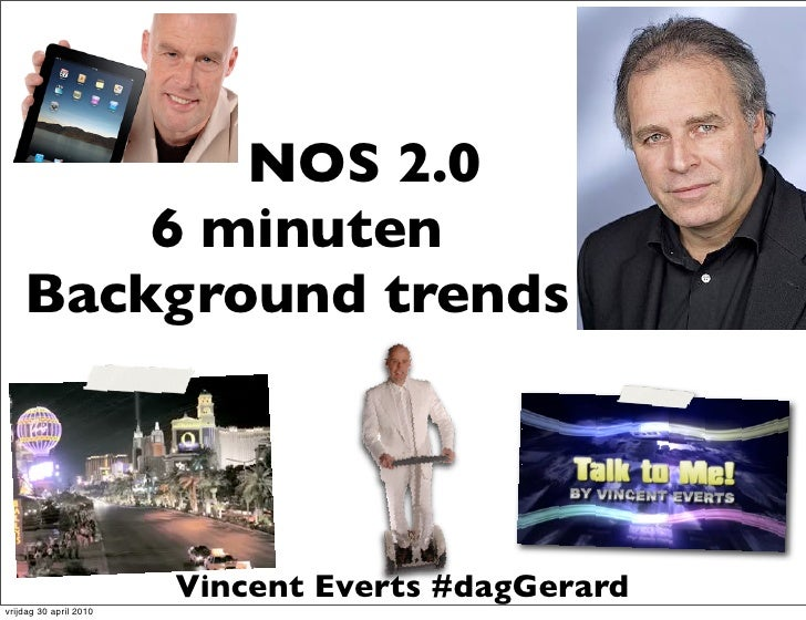 NOS 2.0         6 minuten     Background trends                             Vincent Everts #dagGerard vrijdag 30 april 2010