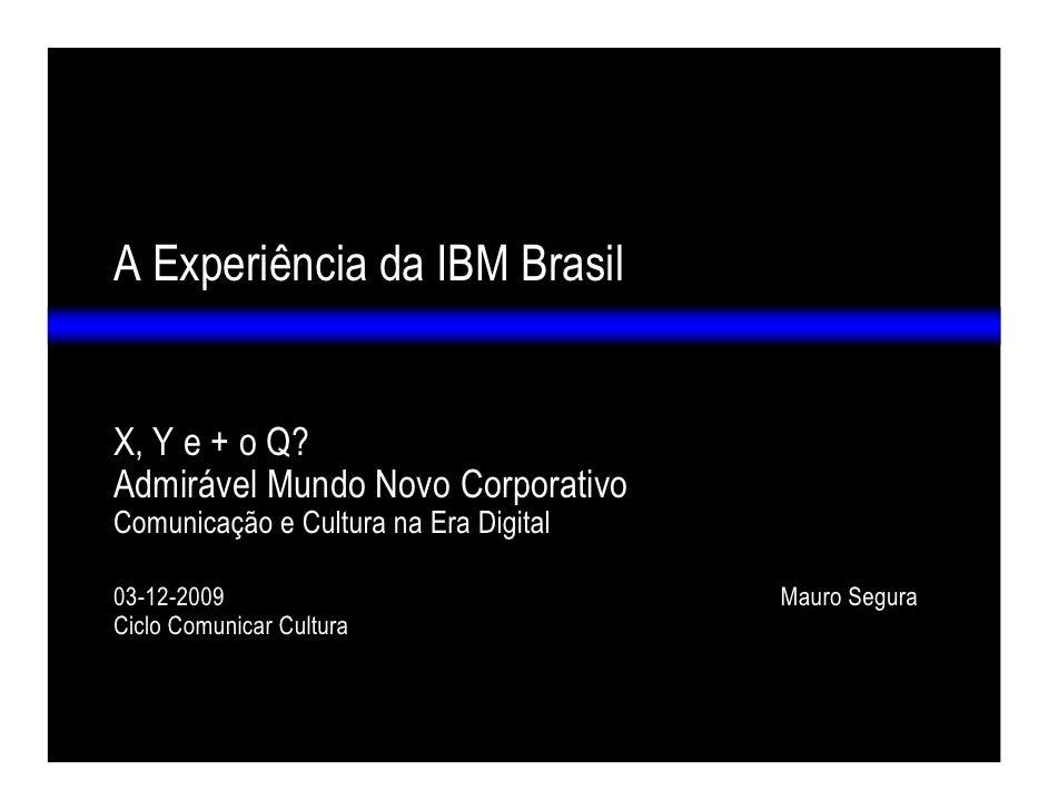 A Experiência da IBM Brasil   X, Y e + o Q? Admirável Mundo Novo Corporativo Comunicação e Cultura na Era Digital  03-12-2...