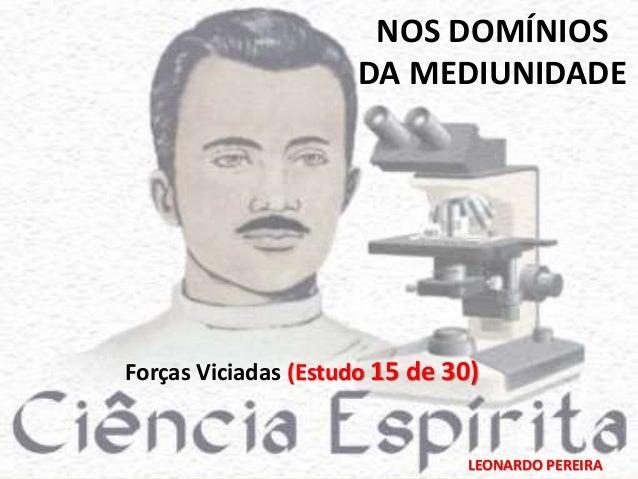 NOS DOMÍNIOS  DA MEDIUNIDADE  Forças Viciadas (Estudo 15 de 30)  LEONARDO PEREIRA