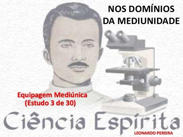 NOS DOMÍNIOS  DA MEDIUNIDADE  LEONARDO PEREIRA  Equipagem Mediúnica  (Estudo 3 de 30)