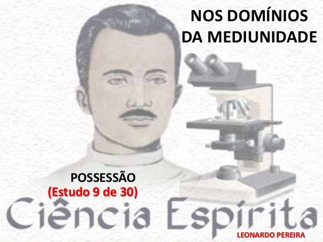 NOS DOMÍNIOS  DA MEDIUNIDADE  LEONARDO PEREIRA  POSSESSÃO  (Estudo 9 de 30)