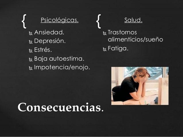 { Psicológicas. {   Ansiedad.   Depresión.   Estrés.   Baja autoestima.   Impotencia/enojo.  Salud.   Trastornos  al...