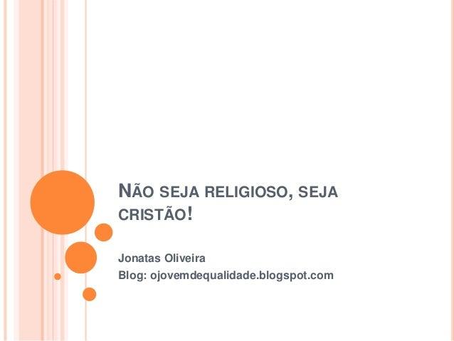 NÃO SEJA RELIGIOSO, SEJA CRISTÃO! Jonatas Oliveira Blog: ojovemdequalidade.blogspot.com