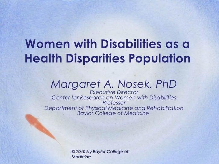 Women with Disabilities as aHealth Disparities Population     Margaret A. Nosek, PhD                   Executive Director ...