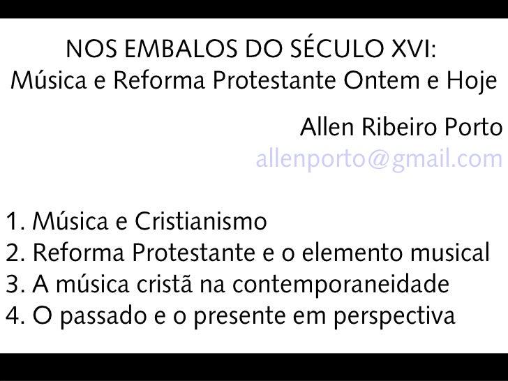 NOS EMBALOS DO SÉCULO XVI: Música e Reforma Protestante Ontem e Hoje                            Allen Ribeiro Porto       ...