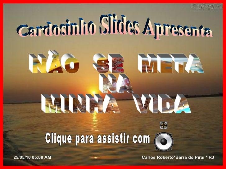 Cardosinho Slides Apresenta NÃO  SE  META NA MINHA  VIDA Clique para assistir com