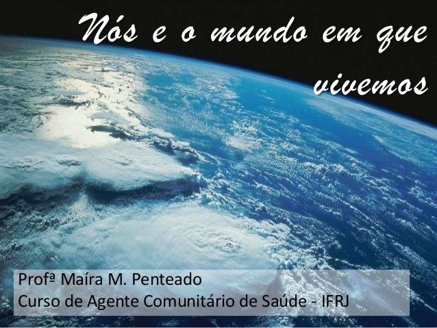 Nós e o mundo em que vivemos  Profª Maíra M. Penteado Curso de Agente Comunitário de Saúde - IFRJ