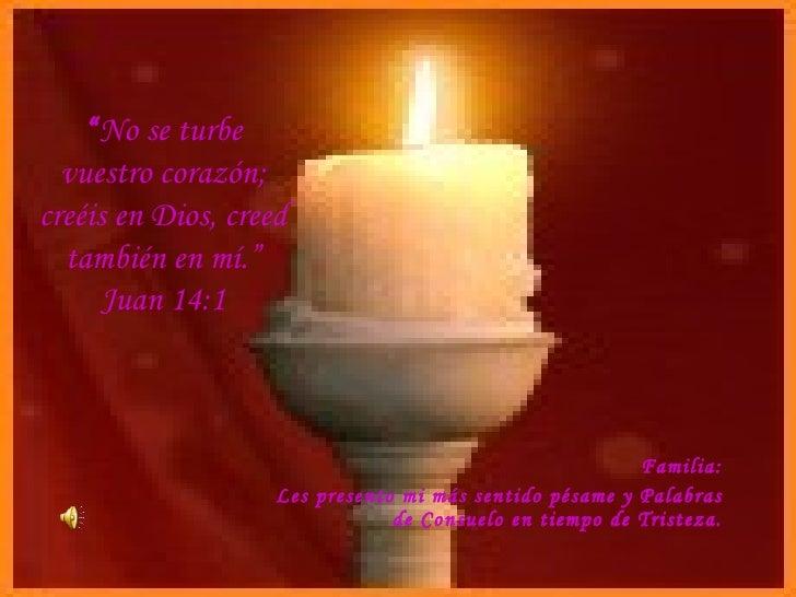 """"""" No se turbe vuestro corazón; creéis en Dios, creed también en mí."""" Juan 14:1 Familia: Les presento mi más sentido pésame..."""