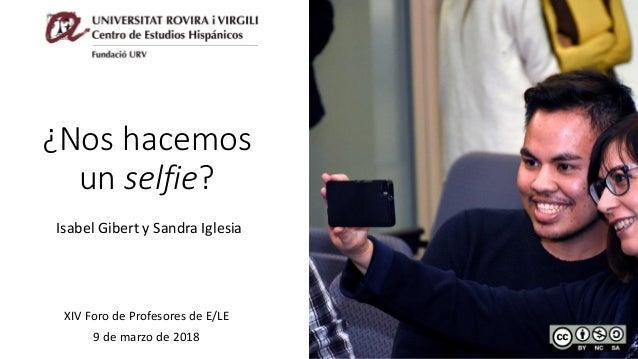 ¿Nos hacemos un selfie? Isabel Gibert y Sandra Iglesia XIV Foro de Profesores de E/LE 9 de marzo de 2018