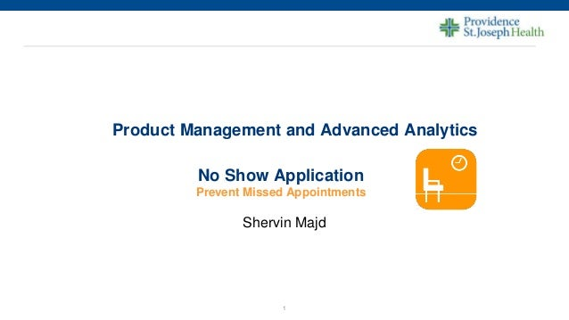 1 Product Management and Advanced Analytics Shervin Majd No Show Application Prevent Missed Appointments