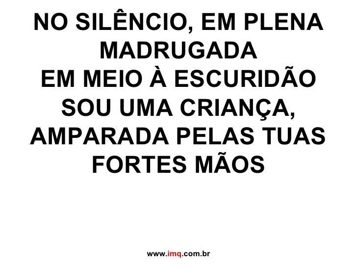 NO SILÊNCIO, EM PLENA MADRUGADA EM MEIO À ESCURIDÃO SOU UMA CRIANÇA, AMPARADA PELAS TUAS FORTES MÃOS www. imq .com.br
