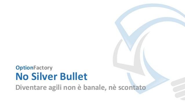 OptionFactory No Silver Bullet Diventare agili non è banale, nè scontato