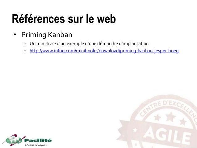 © Facilité Informatique inc. Références sur le web • Priming Kanban o Un mini-livre d'un exemple d'une démarche d'implanta...