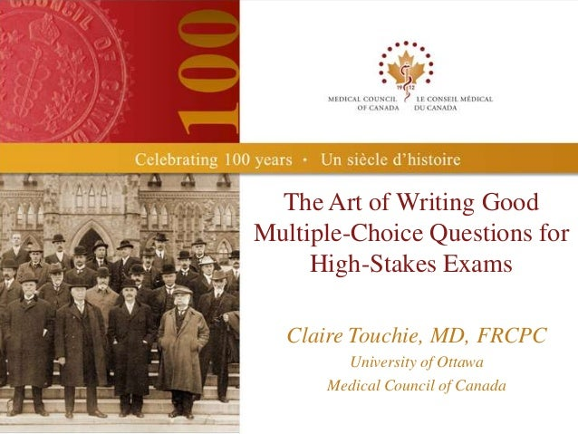 The Art of Writing GoodMultiple-Choice Questions for     High-Stakes Exams   Claire Touchie, MD, FRCPC        University o...