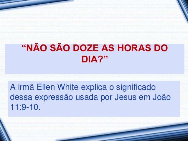 """""""NÃO SÃO DOZE AS HORAS DO            DIA?""""A irmã Ellen White explica o significadodessa expressão usada por Jesus em João1..."""