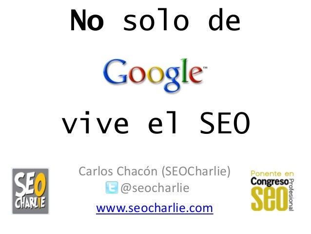 No solo de vive el SEO Carlos Chacón (SEOCharlie) @seocharlie www.seocharlie.com