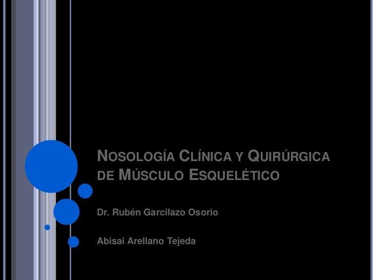 NOSOLOGÍA CLÍNICA Y QUIRÚRGICADE MÚSCULO ESQUELÉTICODr. Rubén Garcilazo OsorioAbisai Arellano Tejeda