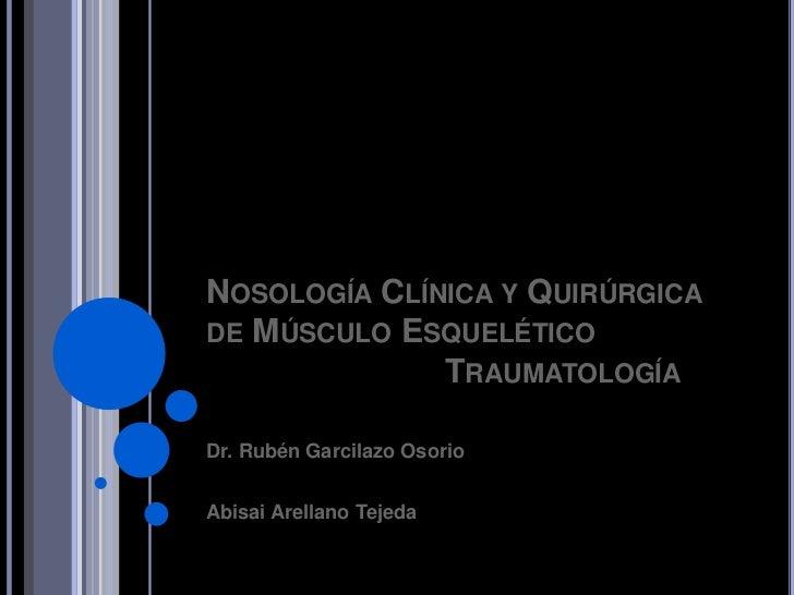 NOSOLOGÍA CLÍNICA Y QUIRÚRGICADE MÚSCULO ESQUELÉTICO              TRAUMATOLOGÍADr. Rubén Garcilazo OsorioAbisai Arellano T...