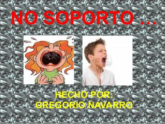NO SOPORTO …  HECHO POR: GREGORIO NAVARRO