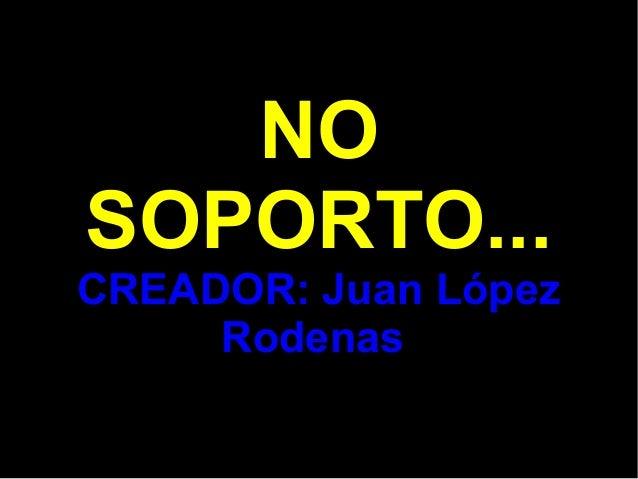NO SOPORTO... CREADOR: Juan López Rodenas