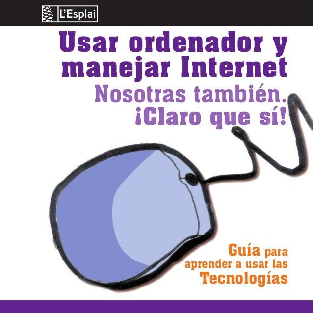 Usar ordenador y manejar Internet Nosotras también. ¡Claro que sí! Guía para aprender a usar las Tecnologías