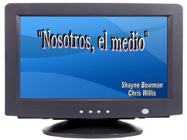"""""""Nosotros, el medio"""" Shayne Bowman Chris Willis"""