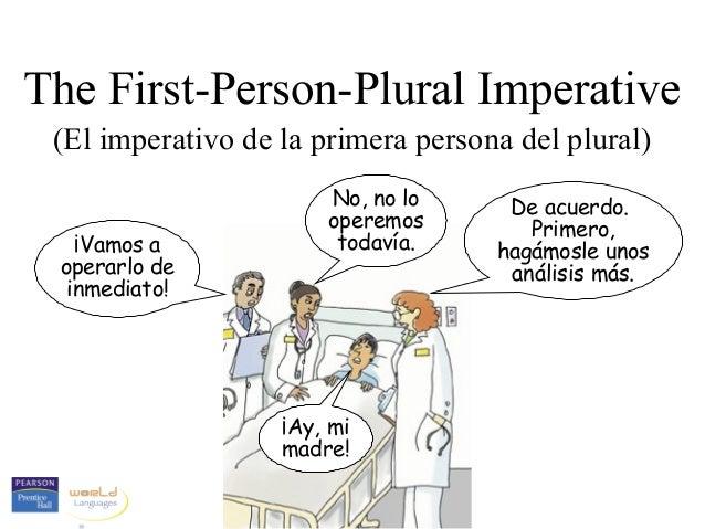 The First-Person-Plural Imperative (El imperativo de la primera persona del plural) ¡Vamos a operarlo de inmediato! No, no...