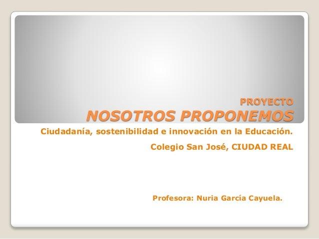 PROYECTO NOSOTROS PROPONEMOS Ciudadanía, sostenibilidad e innovación en la Educación. Colegio San José, CIUDAD REAL Profes...